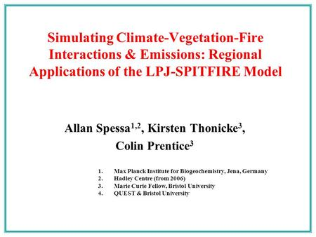 Allan Spessa 1,2, Kirsten Thonicke 3, Colin Prentice 3 Simulating Climate-Vegetation-Fire Interactions & Emissions: Regional Applications of the LPJ-SPITFIRE.