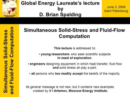 Simultaneous Solid-Stress and Fluid-Flow Computation June 3, 2009 Saint Petersburg Global Energy Laureates lecture by D. Brian Spalding This lecture is.
