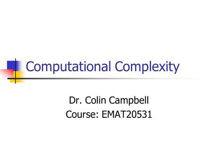 Computational Complexity Dr. Colin Campbell Course: EMAT20531.