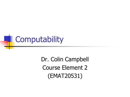 Computability Dr. Colin Campbell Course Element 2 (EMAT20531)