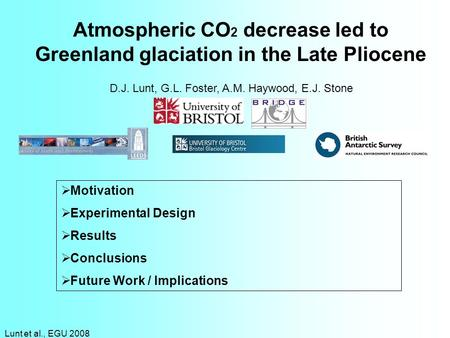 Lunt et al., EGU 2008 Atmospheric CO 2 decrease led to Greenland glaciation in the Late Pliocene D.J. Lunt, G.L. Foster, A.M. Haywood, E.J. Stone Motivation.