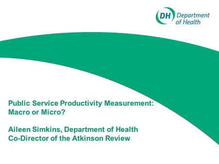 Public Service Productivity Measurement: Macro or Micro? Aileen Simkins, Department of Health Co-Director of the Atkinson Review.