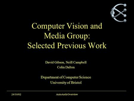 24/10/02AutoArch Overview Computer Vision and Media Group: Selected Previous Work David Gibson, Neill Campbell Colin Dalton Department of Computer Science.
