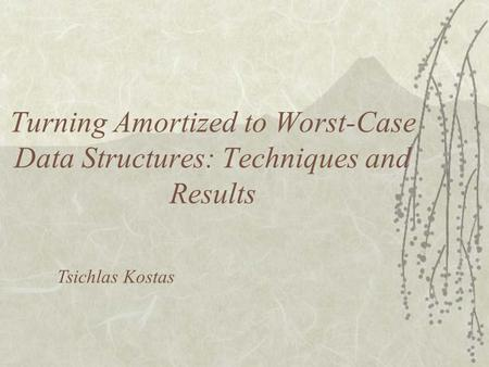 Turning Amortized to Worst-Case Data Structures: Techniques and Results Tsichlas Kostas.