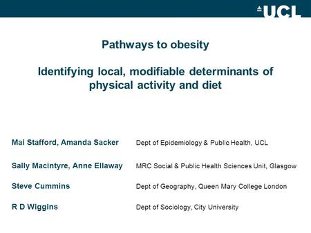 Pathways to obesity Identifying local, modifiable determinants of physical activity and diet Mai Stafford, Amanda Sacker Dept of Epidemiology & Public.