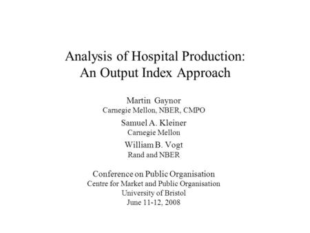 Analysis of Hospital Production: An Output Index Approach Martin Gaynor Carnegie Mellon, NBER, CMPO Samuel A. Kleiner Carnegie Mellon William B. Vogt Rand.