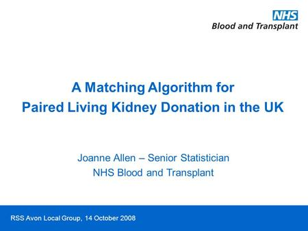 RSS Avon Local Group, 14 October 2008 A Matching Algorithm for Paired Living Kidney Donation in the UK Joanne Allen – Senior Statistician NHS Blood and.