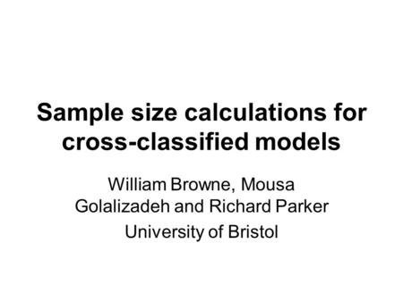 Sample size calculations for cross-classified models William Browne, Mousa Golalizadeh and Richard Parker University of Bristol.