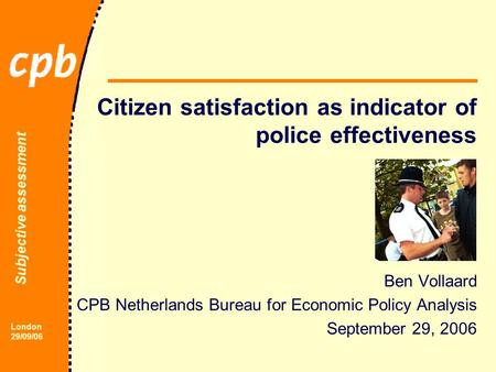 Subjective assessment London 29/09/06 Citizen satisfaction as indicator of police effectiveness Ben Vollaard CPB Netherlands Bureau for Economic Policy.