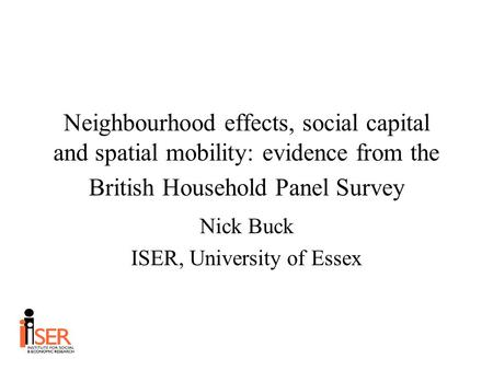 Neighbourhood effects, social capital and spatial mobility: evidence from the British Household Panel Survey Nick Buck ISER, University of Essex.