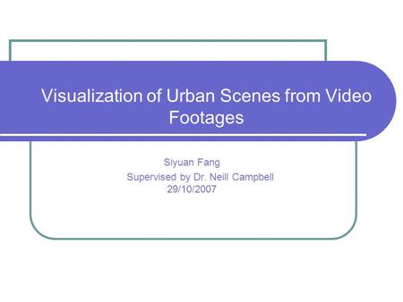 Visualization of Urban Scenes from Video Footages Siyuan Fang Supervised by Dr. Neill Campbell 29/10/2007.