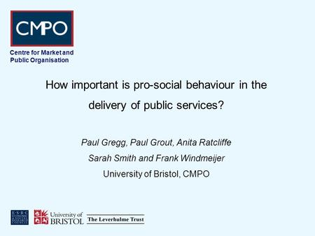 Centre for Market and Public Organisation How important is pro-social behaviour in the delivery of public services? Paul Gregg, Paul Grout, Anita Ratcliffe.