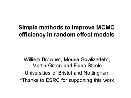 Simple methods to improve MCMC efficiency in random effect models William Browne*, Mousa Golalizadeh*, Martin Green and Fiona Steele Universities of Bristol.