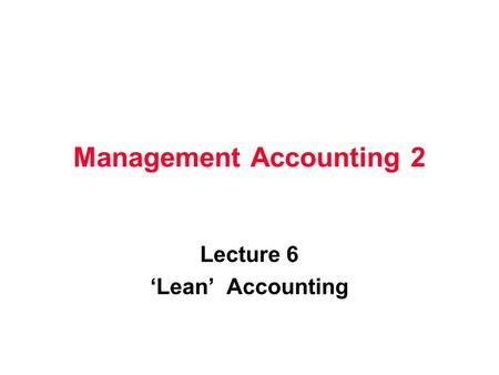 Management Accounting 2 Lecture 6 Lean Accounting.