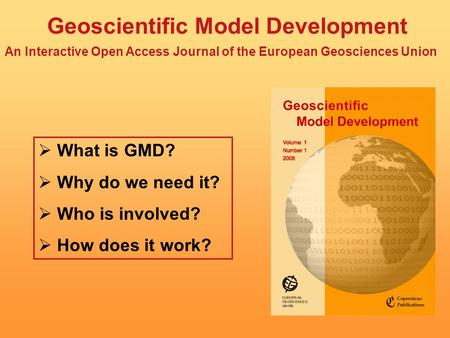 Geoscientific Model Development An Interactive Open Access Journal of the European Geosciences Union What is GMD? Why do we need it? Who is involved? How.