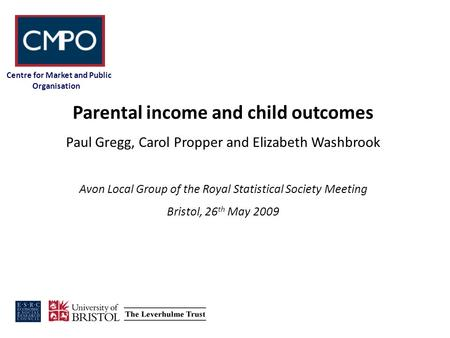 Centre for Market and Public Organisation Parental income and child outcomes Paul Gregg, Carol Propper and Elizabeth Washbrook Avon Local Group of the.