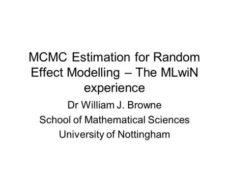 MCMC Estimation for Random Effect Modelling – The MLwiN experience Dr William J. Browne School of Mathematical Sciences University of Nottingham.