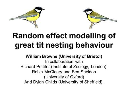Random effect modelling of great tit nesting behaviour William Browne (University of Bristol) In collaboration with Richard Pettifor (Institute of Zoology,