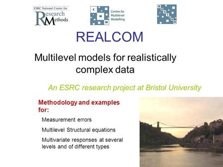 REALCOM Multilevel models for realistically complex data Measurement errors Multilevel Structural equations Multivariate responses at several levels and.