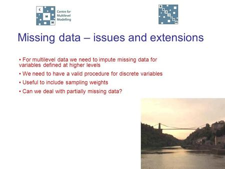 Missing data – issues and extensions For multilevel data we need to impute missing data for variables defined at higher levels We need to have a valid.
