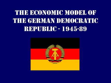 The Economic Model of the German Democratic Republic - 1945-89.
