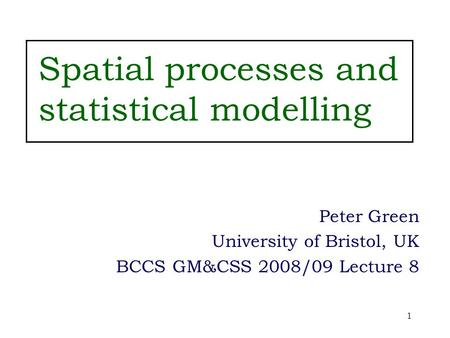 1 Spatial processes and statistical modelling Peter Green University of Bristol, UK BCCS GM&CSS 2008/09 Lecture 8.