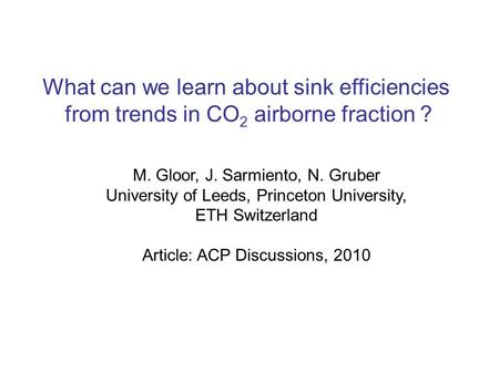 What can we learn about sink efficiencies from trends in CO 2 airborne fraction ? M. Gloor, J. Sarmiento, N. Gruber University of Leeds, Princeton University,