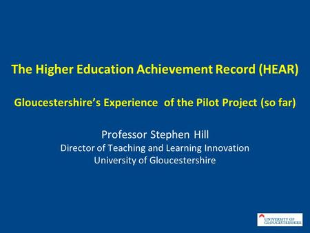 The Higher Education Achievement Record (HEAR) Gloucestershires Experience of the Pilot Project (so far) Professor Stephen Hill Director of Teaching and.