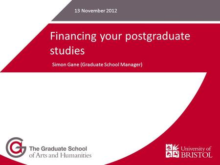 13 November 2012 Financing your postgraduate studies Simon Gane (Graduate School Manager)