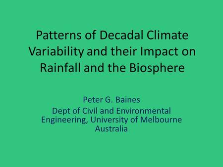 Patterns of Decadal Climate Variability and their Impact on Rainfall and the Biosphere Peter G. Baines Dept of Civil and Environmental Engineering, University.