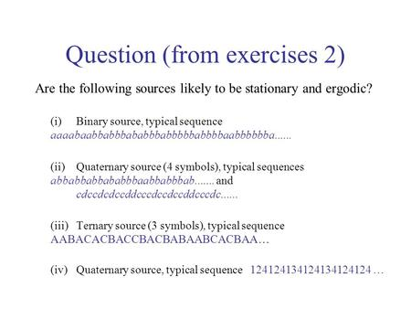 Question (from exercises 2) Are the following sources likely to be stationary and ergodic? (i)Binary source, typical sequence aaaabaabbabbbababbbabbbbbabbbbaabbbbbba......