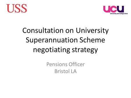 Consultation on University Superannuation Scheme negotiating strategy Pensions Officer Bristol LA.