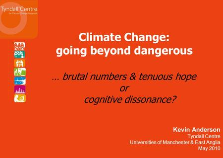 Kevin Anderson Tyndall Centre Universities of Manchester & East Anglia May 2010 Climate Change: going beyond dangerous … brutal numbers & tenuous hope.