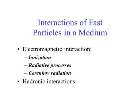 Interactions of Fast Particles in a Medium Electromagnetic interaction: –Ionization –Radiative processes –Cerenkov radiation Hadronic interactions.