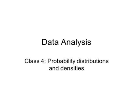 Data Analysis Class 4: Probability distributions and densities.