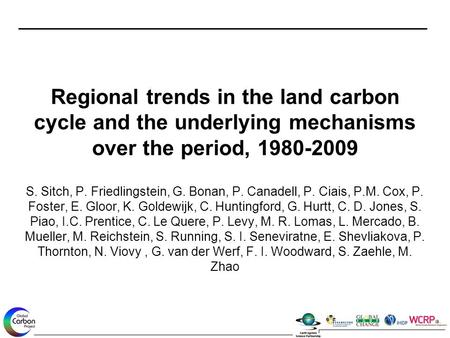 Regional trends in the land carbon cycle and the underlying mechanisms over the period, 1980-2009 S. Sitch, P. Friedlingstein, G. Bonan, P. Canadell, P.