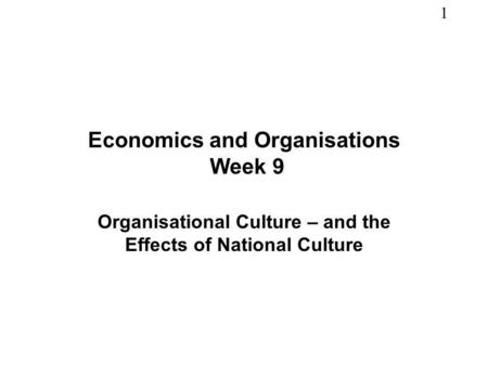 1 Economics and Organisations Week 9 Organisational Culture – and the Effects of National Culture.