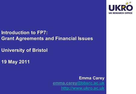 Introduction to FP7: Grant Agreements and Financial Issues University of Bristol 19 May 2011 Emma Carey