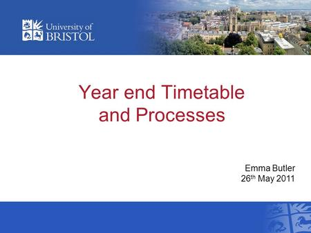 Year end Timetable and Processes Emma Butler 26 th May 2011.