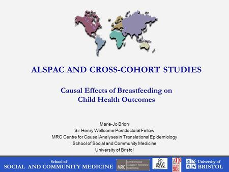 School of SOCIAL AND COMMUNITY MEDICINE University of BRISTOL ALSPAC AND CROSS-COHORT STUDIES Causal Effects of Breastfeeding on Child Health Outcomes.
