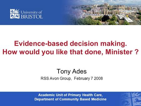 Evidence-based decision making. How would you like that done, Minister ? Tony Ades RSS Avon Group, February 7 2008 Academic Unit of Primary Health Care,