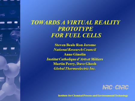 Institute for Chemical Process and Environmental Technology TOWARDS A VIRTUAL REALITY PROTOTYPE FOR FUEL CELLS Steven Beale Ron Jerome Steven Beale Ron.