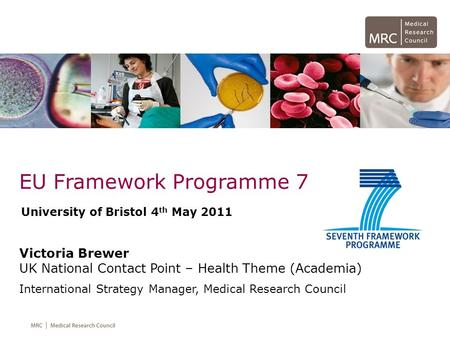 EU Framework Programme 7 Victoria Brewer UK National Contact Point – Health Theme (Academia) International Strategy Manager, Medical Research Council University.