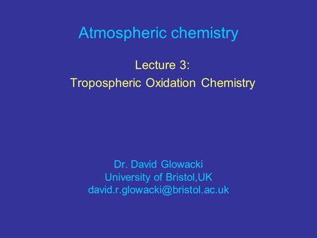 Atmospheric chemistry Lecture 3: Tropospheric Oxidation Chemistry Dr. David Glowacki University of Bristol,UK