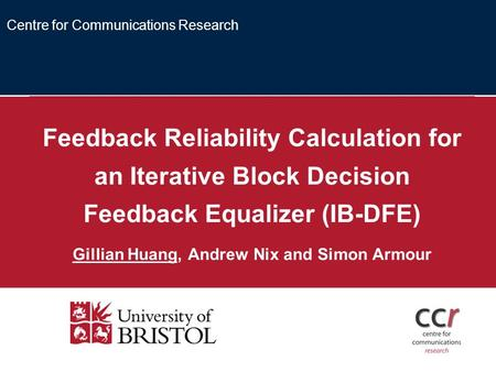 Feedback Reliability Calculation for an Iterative Block Decision Feedback Equalizer (IB-DFE) Gillian Huang, Andrew Nix and Simon Armour Centre for Communications.