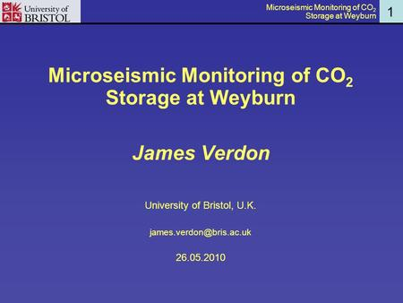1 Microseismic Monitoring of CO 2 Storage at Weyburn James Verdon University of Bristol, U.K. 26.05.2010 Microseismic Monitoring.