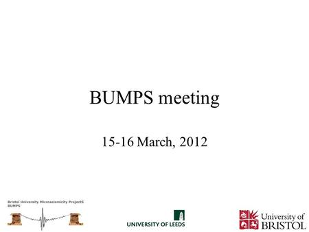 BUMPS meeting 15-16 March, 2012. Fire exits … Introductions.