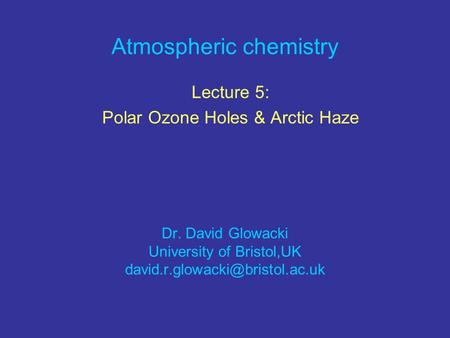 Atmospheric chemistry Lecture 5: Polar Ozone Holes & Arctic Haze Dr. David Glowacki University of Bristol,UK