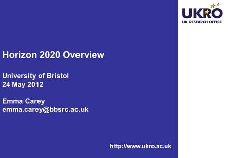 Horizon 2020 Overview University of Bristol 24 May 2012 Emma Carey