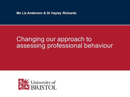 Ms Liz Anderson & Dr Hayley Richards Changing our approach to assessing professional behaviour.